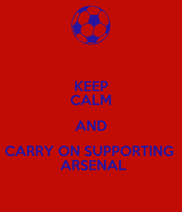 KEEP CALM AND CARRY ON SUPPORTING   ARSENAL
