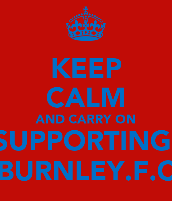 KEEP CALM AND CARRY ON SUPPORTING  BURNLEY.F.C