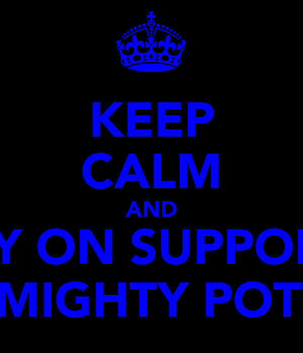 KEEP CALM AND CARRY ON SUPPORTING THE MIGHTY POTTERS