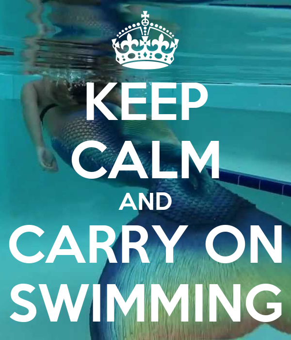 KEEP CALM AND CARRY ON SWIMMING