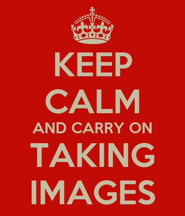 KEEP CALM AND CARRY ON TAKING IMAGES