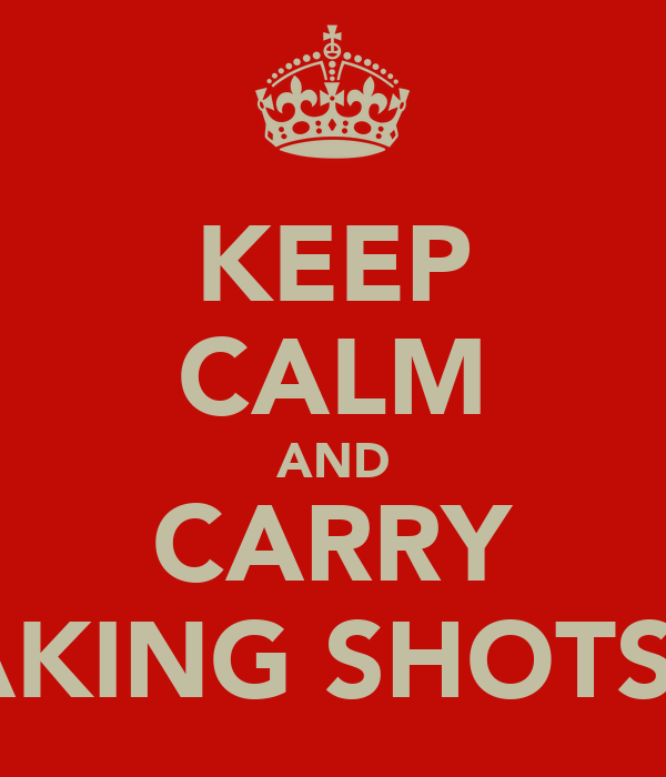 KEEP CALM AND CARRY ON TAKING SHOTS BABY
