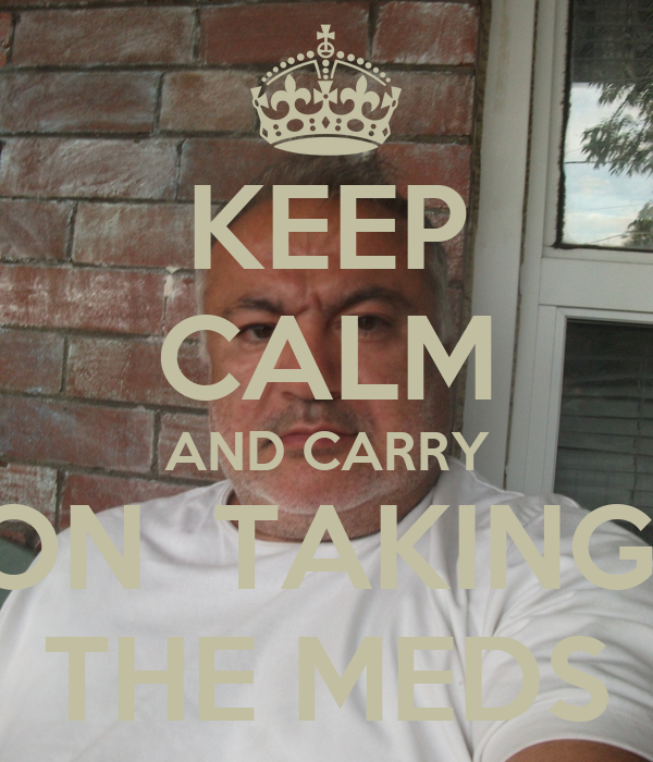 KEEP CALM AND CARRY ON  TAKING  THE MEDS