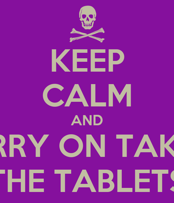 KEEP CALM AND CARRY ON TAKING THE TABLETS