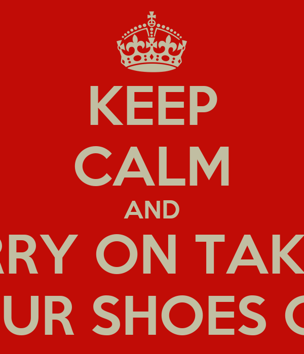 KEEP CALM AND CARRY ON TAKING  YOUR SHOES OFF