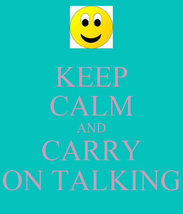 KEEP CALM AND CARRY ON TALKING