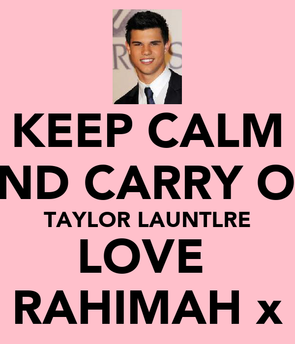 KEEP CALM AND CARRY ON TAYLOR LAUNTLRE LOVE  RAHIMAH x