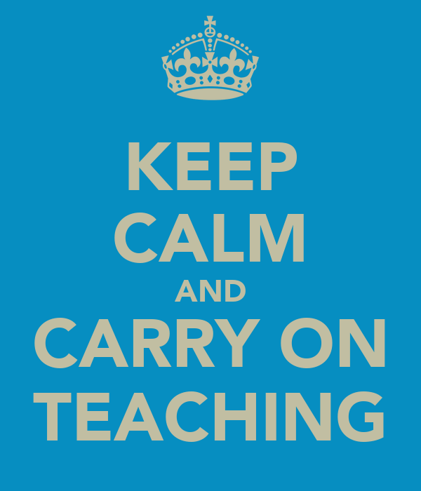 KEEP CALM AND CARRY ON TEACHING