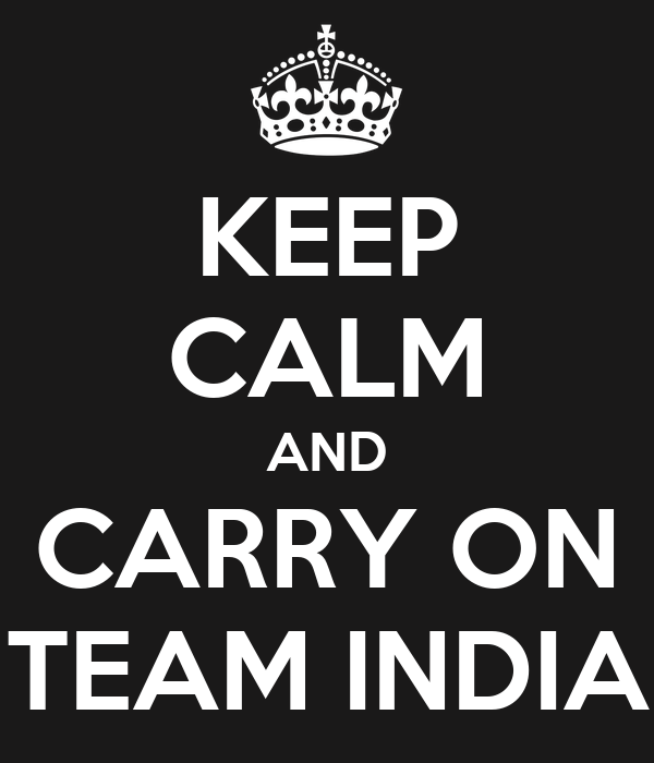 KEEP CALM AND CARRY ON TEAM INDIA
