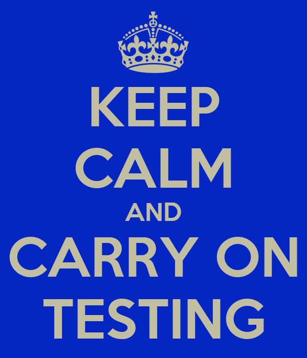 KEEP CALM AND CARRY ON TESTING