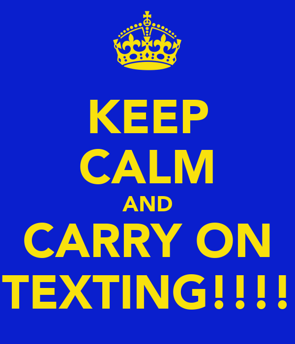 KEEP CALM AND CARRY ON TEXTING!!!!