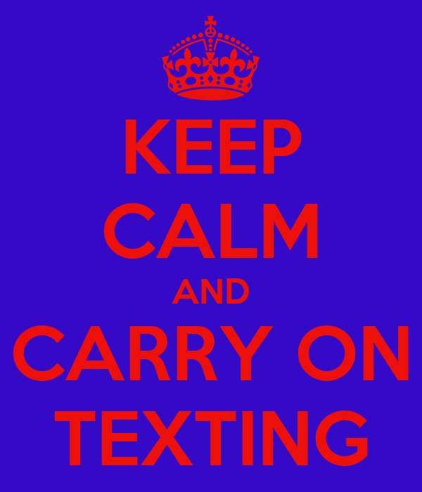 KEEP CALM AND CARRY ON TEXTING