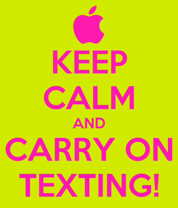 KEEP CALM AND CARRY ON TEXTING!