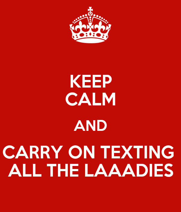 KEEP CALM AND CARRY ON TEXTING  ALL THE LAAADIES