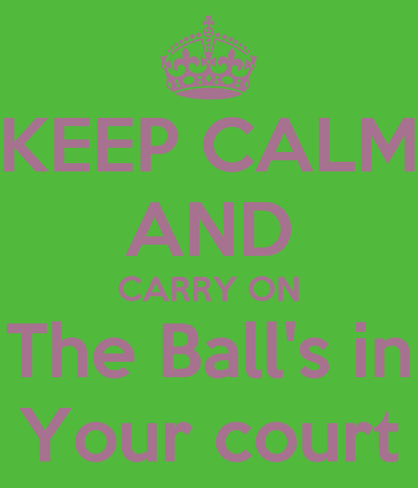 KEEP CALM AND CARRY ON The Ball's in Your court