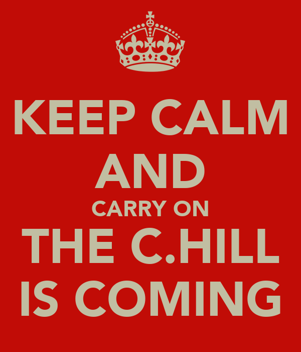 KEEP CALM AND CARRY ON THE C.HILL IS COMING