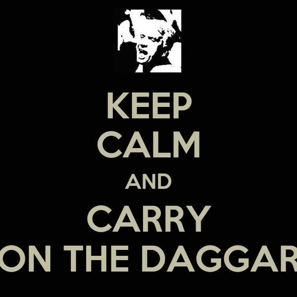 KEEP CALM AND CARRY ON THE DAGGAR