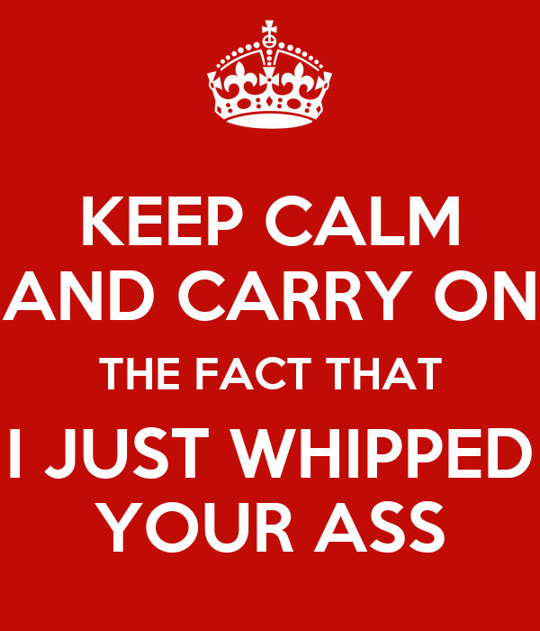 KEEP CALM AND CARRY ON THE FACT THAT I JUST WHIPPED YOUR ASS