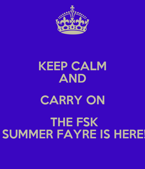 KEEP CALM AND CARRY ON  THE FSK  SUMMER FAYRE IS HERE!