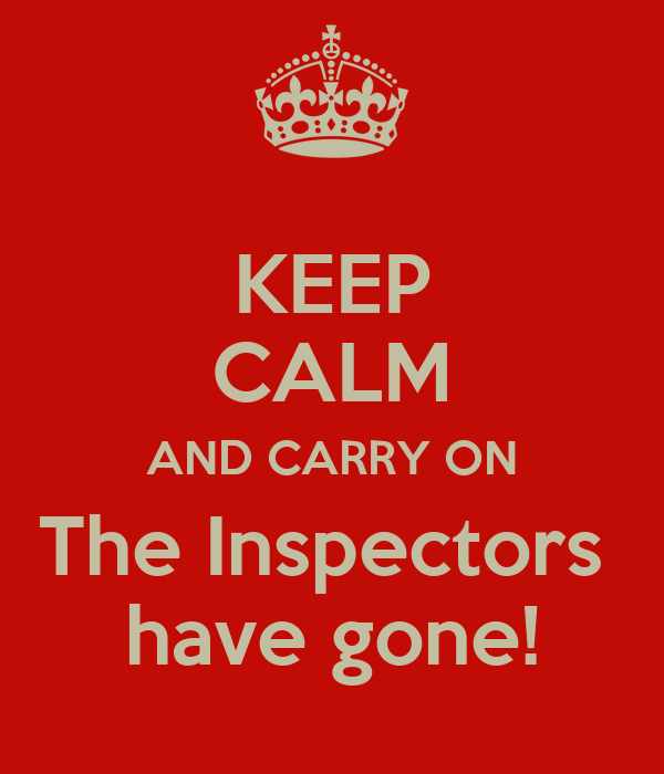 KEEP CALM AND CARRY ON The Inspectors  have gone!