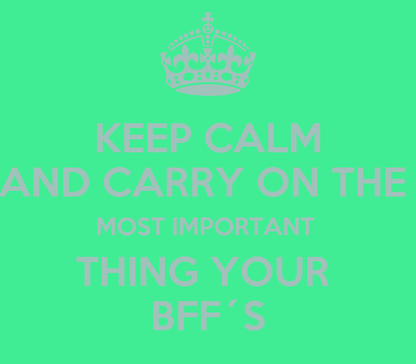 KEEP CALM AND CARRY ON THE  MOST IMPORTANT  THING YOUR  BFF´S