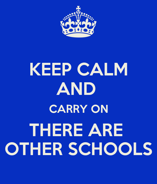 KEEP CALM AND  CARRY ON THERE ARE  OTHER SCHOOLS