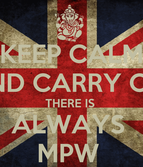 KEEP CALM AND CARRY ON  THERE IS  ALWAYS  MPW