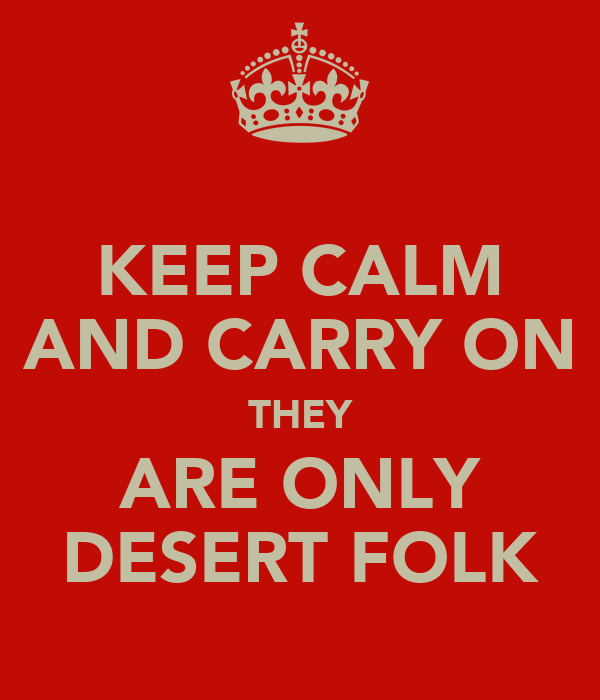 KEEP CALM AND CARRY ON THEY ARE ONLY DESERT FOLK