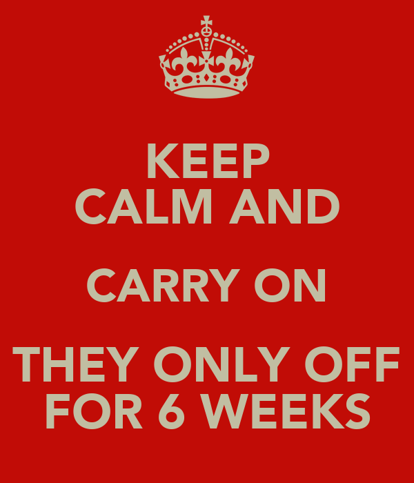 KEEP CALM AND CARRY ON THEY ONLY OFF FOR 6 WEEKS