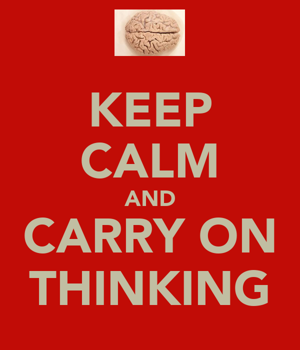 KEEP CALM AND CARRY ON THINKING