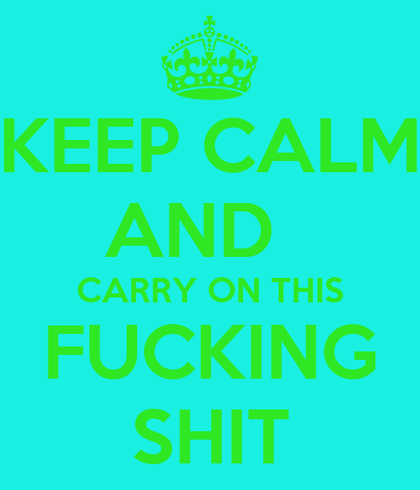 KEEP CALM AND   CARRY ON THIS FUCKING SHIT
