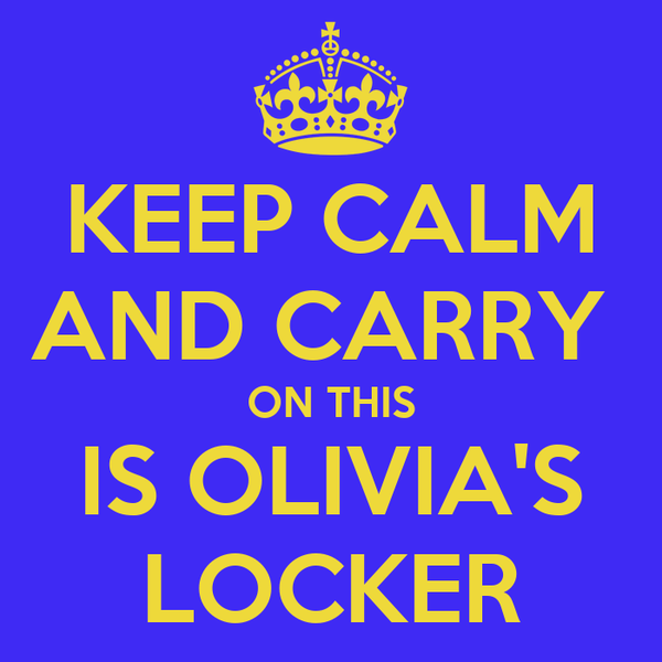 KEEP CALM AND CARRY  ON THIS IS OLIVIA'S LOCKER