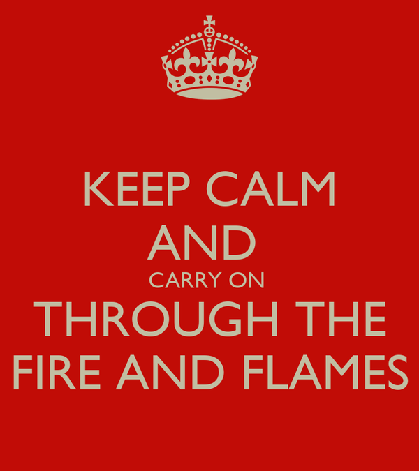 KEEP CALM AND  CARRY ON  THROUGH THE FIRE AND FLAMES
