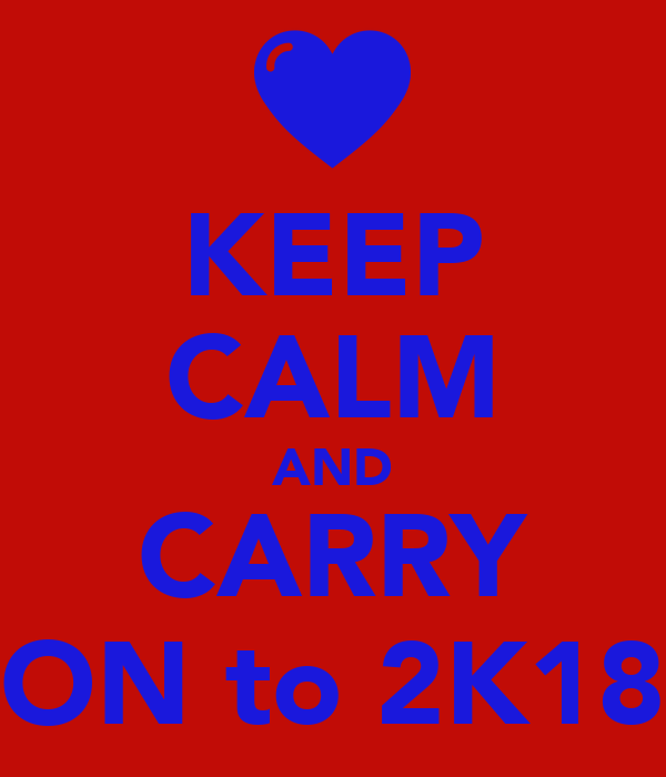 KEEP CALM AND CARRY ON to 2K18