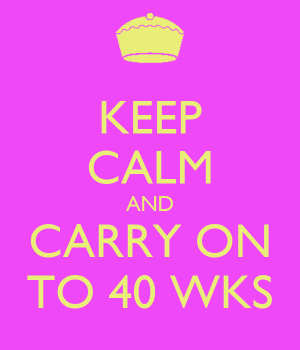 KEEP CALM AND CARRY ON TO 40 WKS
