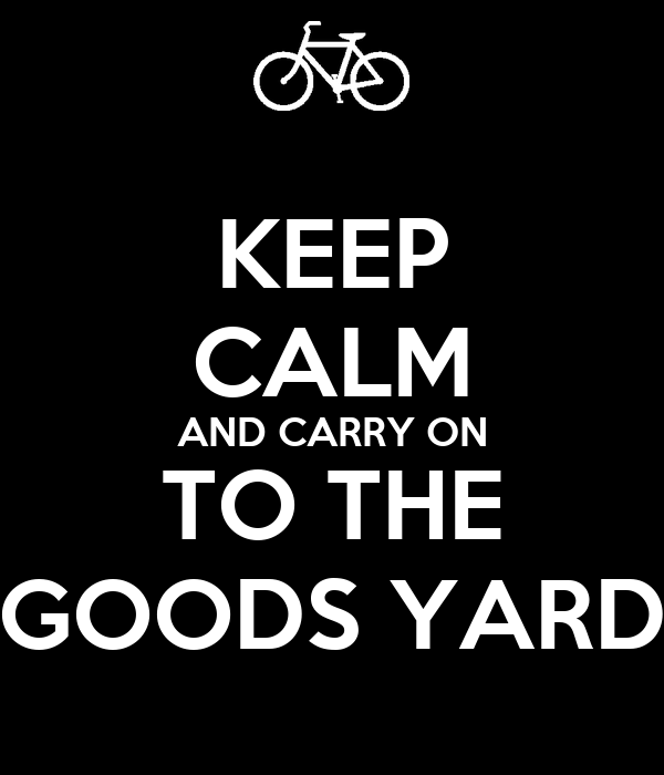 KEEP CALM AND CARRY ON TO THE GOODS YARD