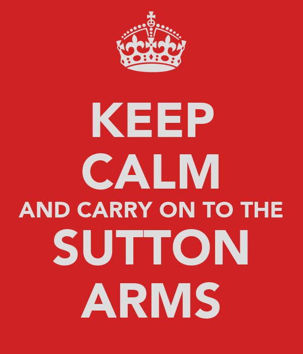 KEEP CALM AND CARRY ON TO THE SUTTON ARMS