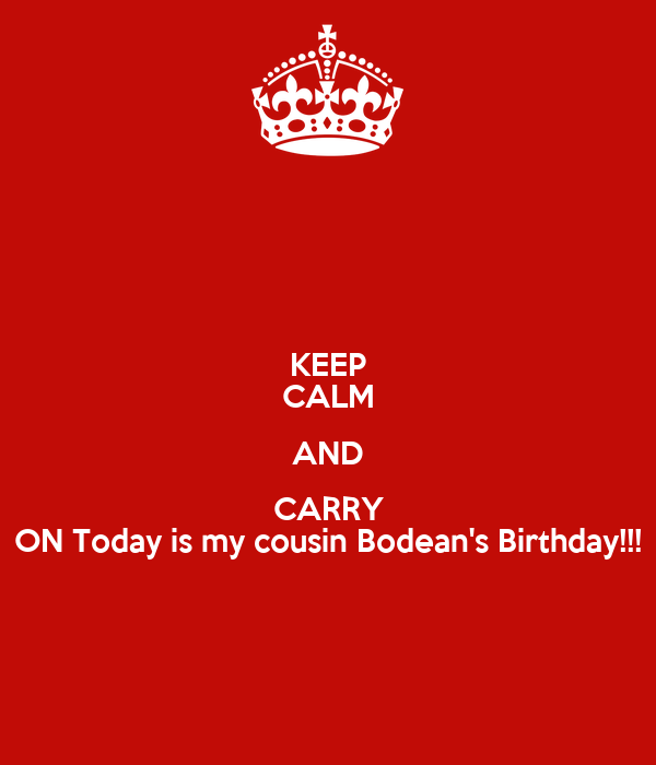 KEEP CALM AND CARRY ON Today is my cousin Bodean's Birthday!!!