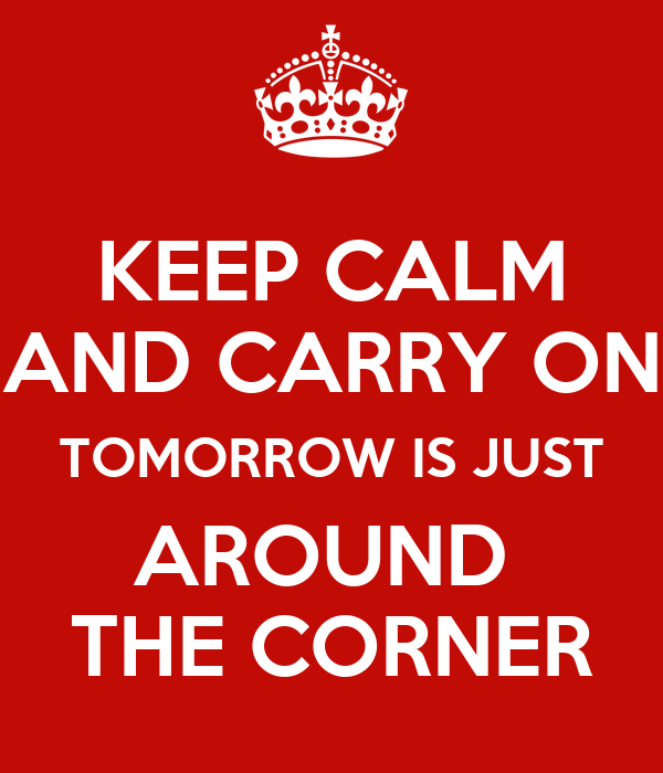 KEEP CALM AND CARRY ON TOMORROW IS JUST AROUND  THE CORNER