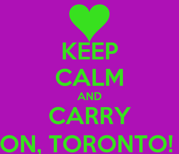 KEEP CALM AND CARRY ON, TORONTO!