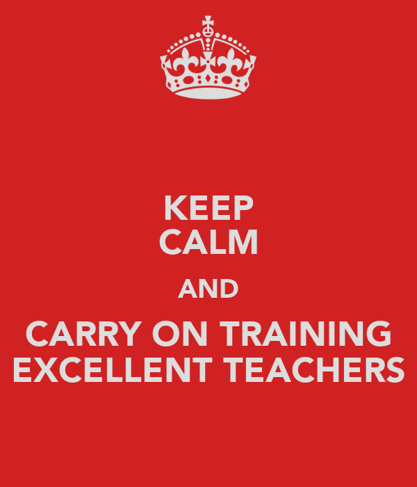 KEEP CALM AND CARRY ON TRAINING EXCELLENT TEACHERS