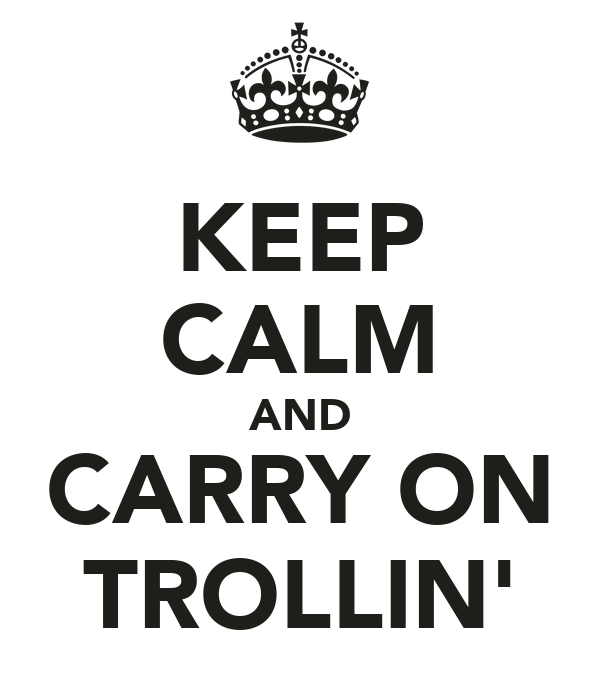 KEEP CALM AND CARRY ON TROLLIN'