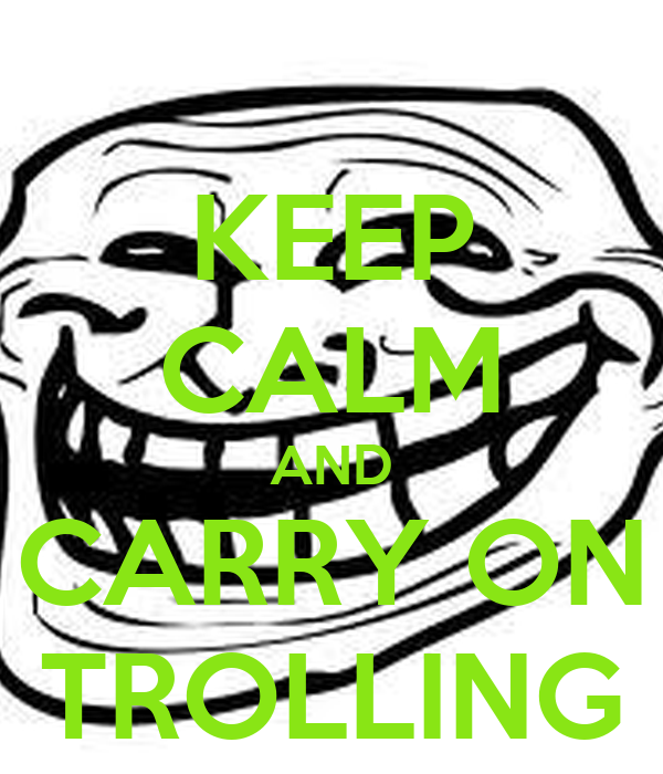 KEEP CALM AND CARRY ON TROLLING