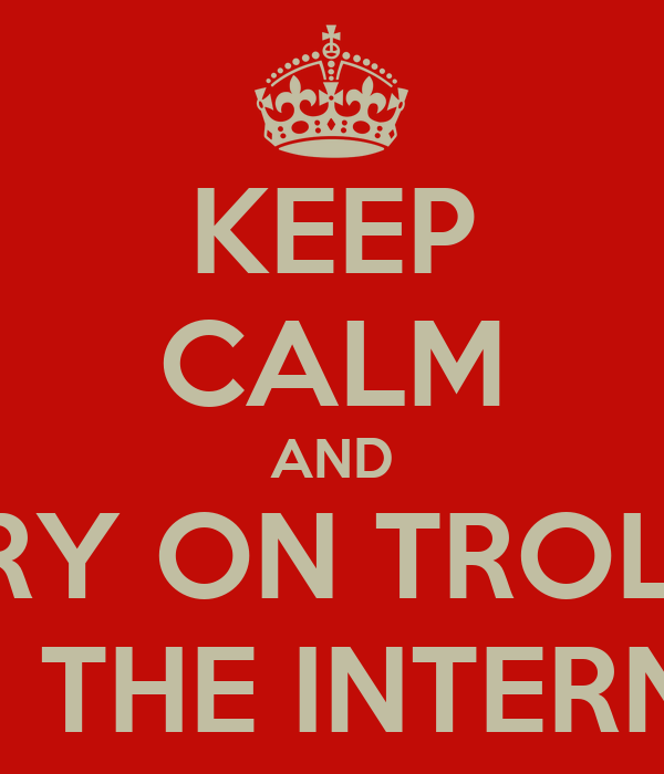 KEEP CALM AND CARRY ON TROLLING ON THE INTERNET