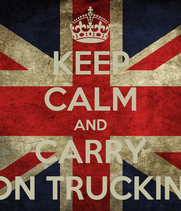 KEEP CALM AND CARRY ON TRUCKIN