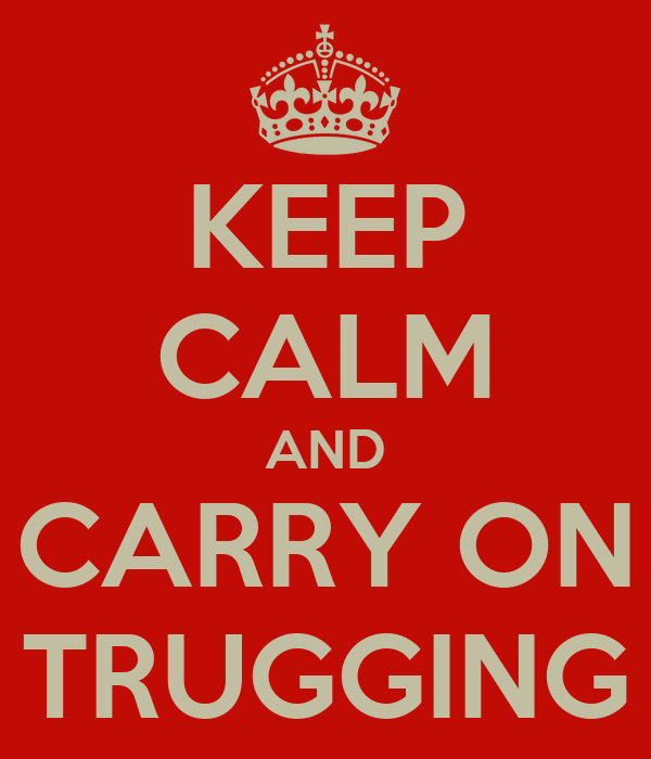 KEEP CALM AND CARRY ON TRUGGING