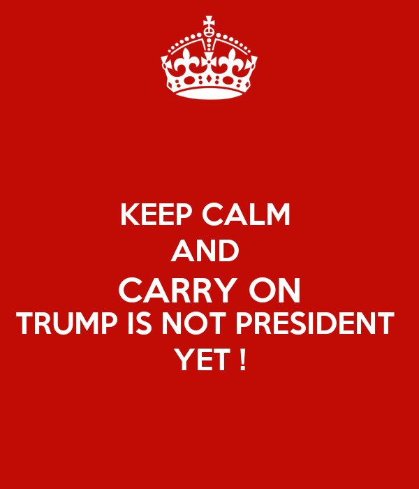 KEEP CALM  AND  CARRY ON TRUMP IS NOT PRESIDENT  YET !