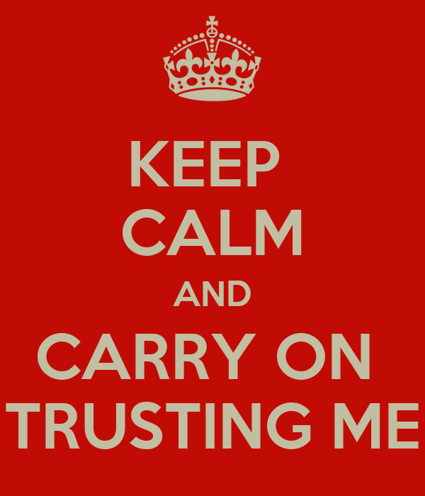 KEEP  CALM AND CARRY ON  TRUSTING ME