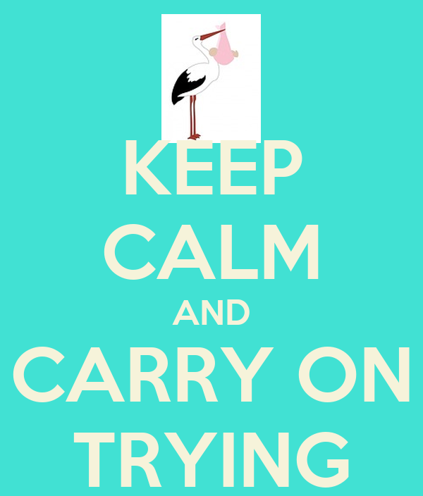 KEEP CALM AND CARRY ON TRYING
