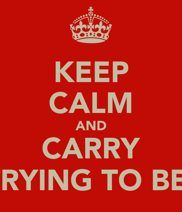 KEEP CALM AND CARRY ON TRYING TO BE ME!
